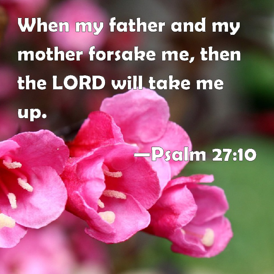 Psalm 27:10 When my father and my mother forsake me, then