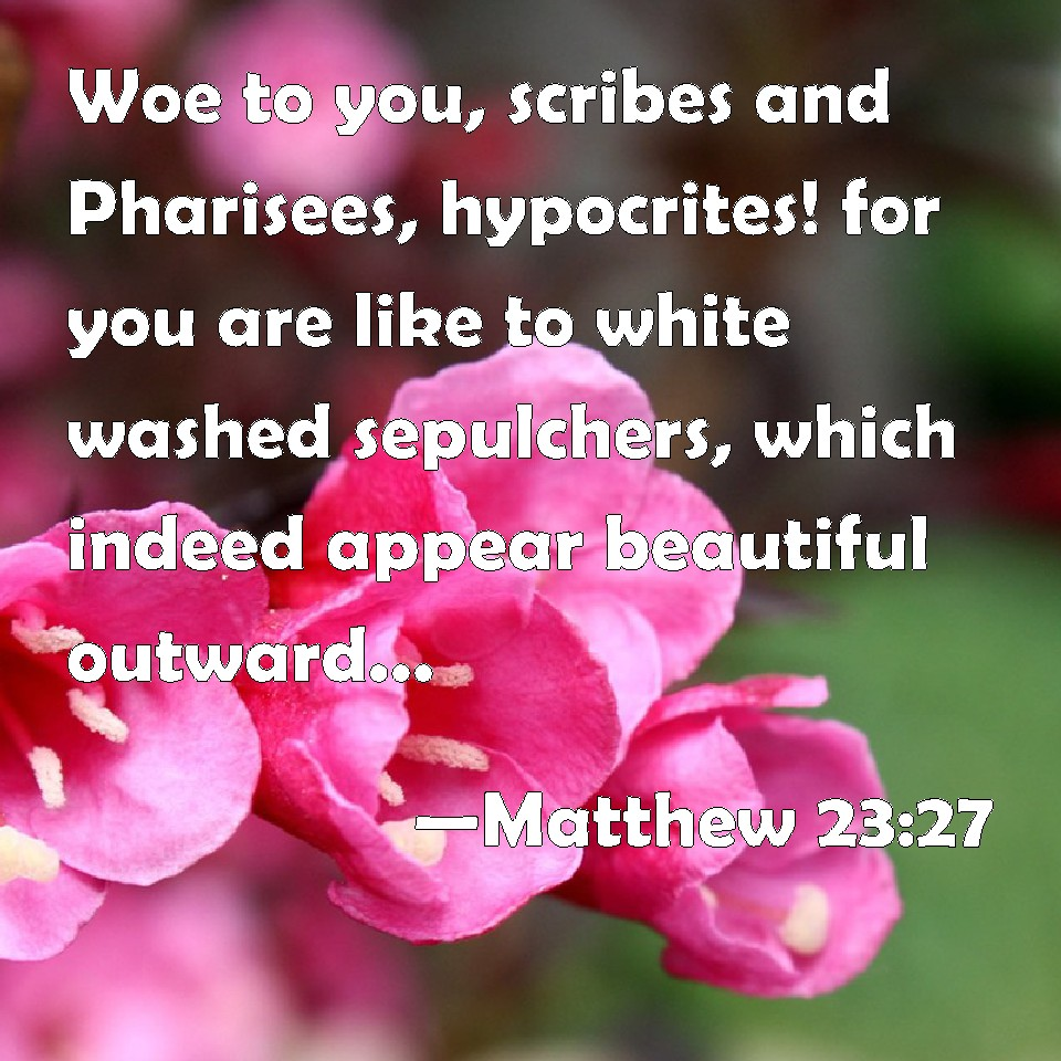 Matthew 23:27 Woe to you, scribes and Pharisees, hypocrites! for ...