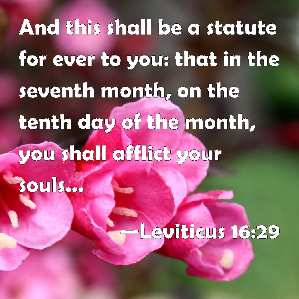 Leviticus 16:29 And this shall be a statute for ever to you: that in the  seventh month, on the tenth day of the month, you shall afflict your souls,  and do no