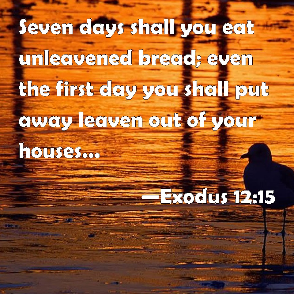 Exodus 12:15 Seven days shall you eat unleavened bread