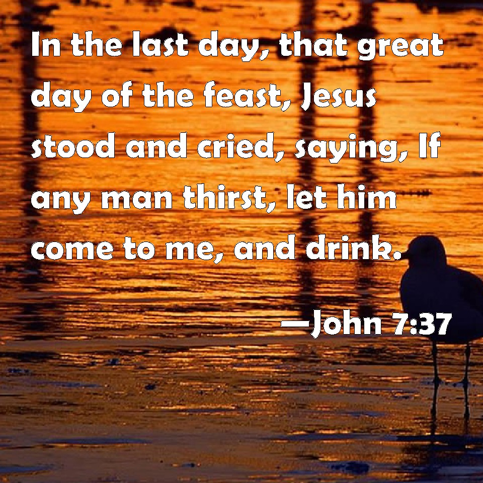 John 737 In The Last Day That Great Of Feast Jesus Stood And Cried Saying If Any Man Thirst Let Him Come To Me Drink