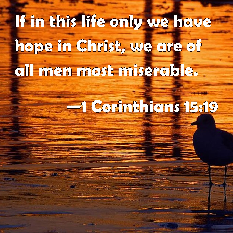 1 Corinthians 15:19 If in this life only we have hope in