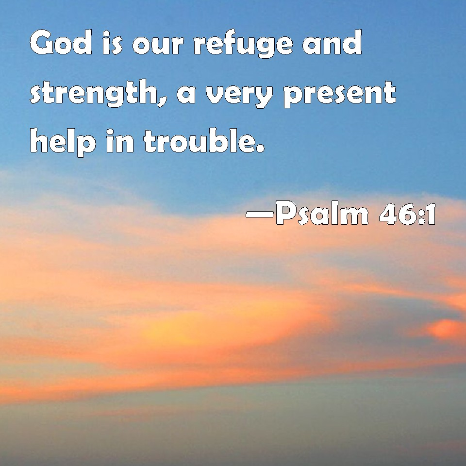 god is a very present help in trouble God is our refuge and strength, a very present help in trouble#for: or, of.