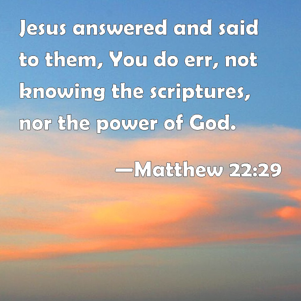 Matthew 22:29 Jesus answered and said to them, You do err
