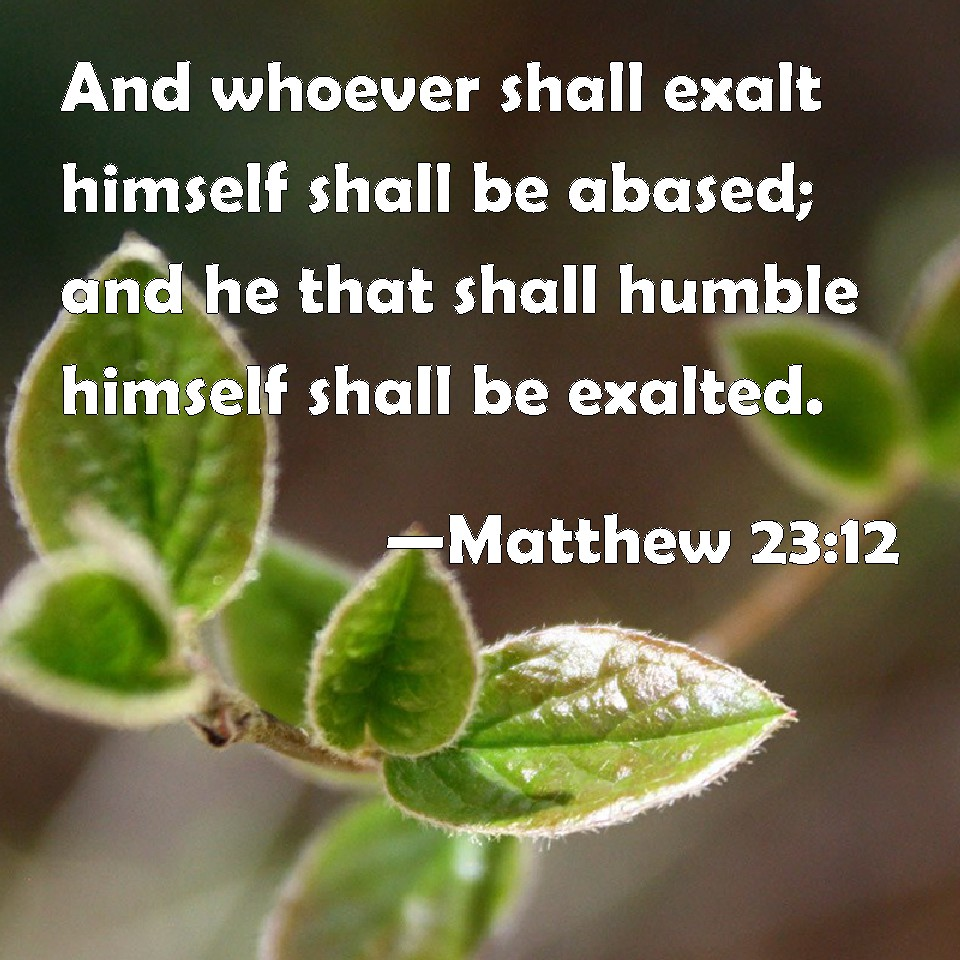 He that exalteth himself shall be humbled ; and he that humbleth himself shall be exalted. dans comportements 23931