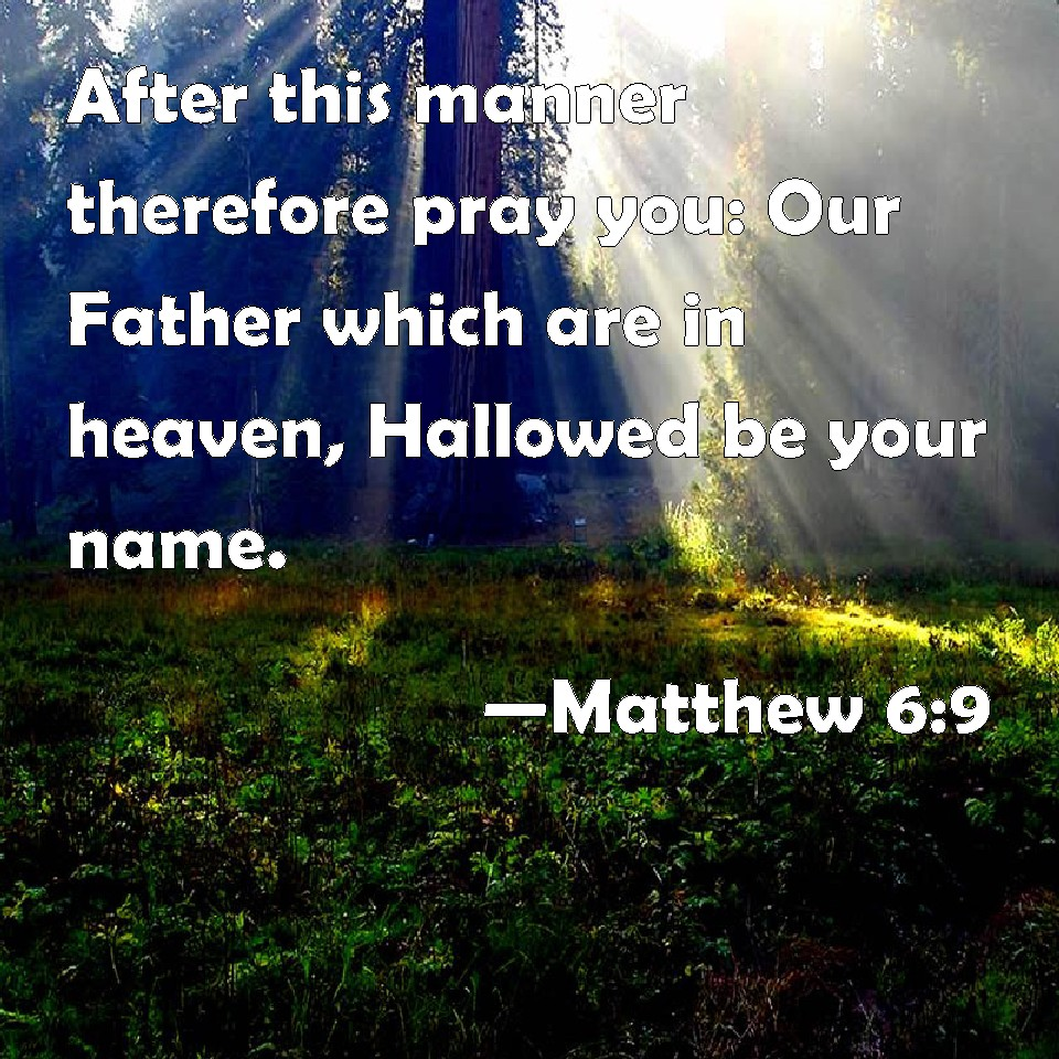 Matthew 6:9 After this manner therefore pray you: Our Father which are in  heaven, Hallowed be your name.