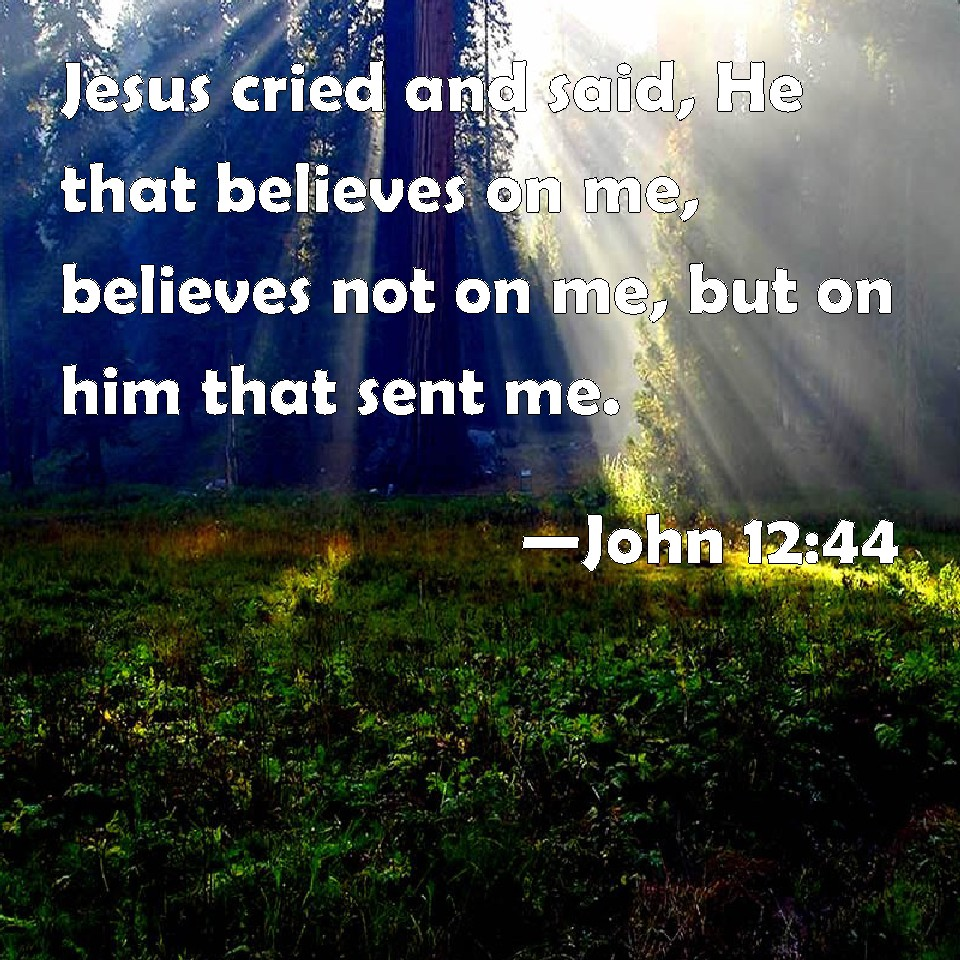 John 12:44 Jesus cried and said, He that believes on me, believes not on  me, but on him that sent me.