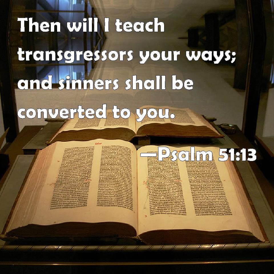 Psalm 51:13 Then will I teach transgressors your ways; and sinners shall be  converted to you.