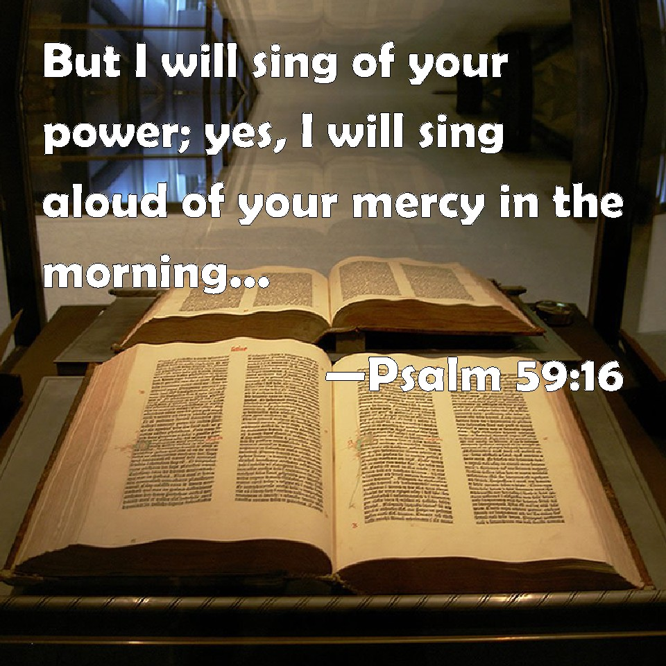 Psalm 59 16 17 But I Will Sing Of Your Strength Yes I: Psalm 59:16 But I Will Sing Of Your Power; Yes, I Will