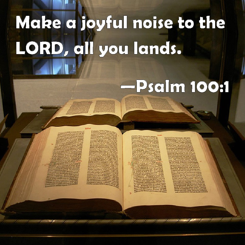 Psalm 100:1 Make a joyful noise to the LORD, all you lands.