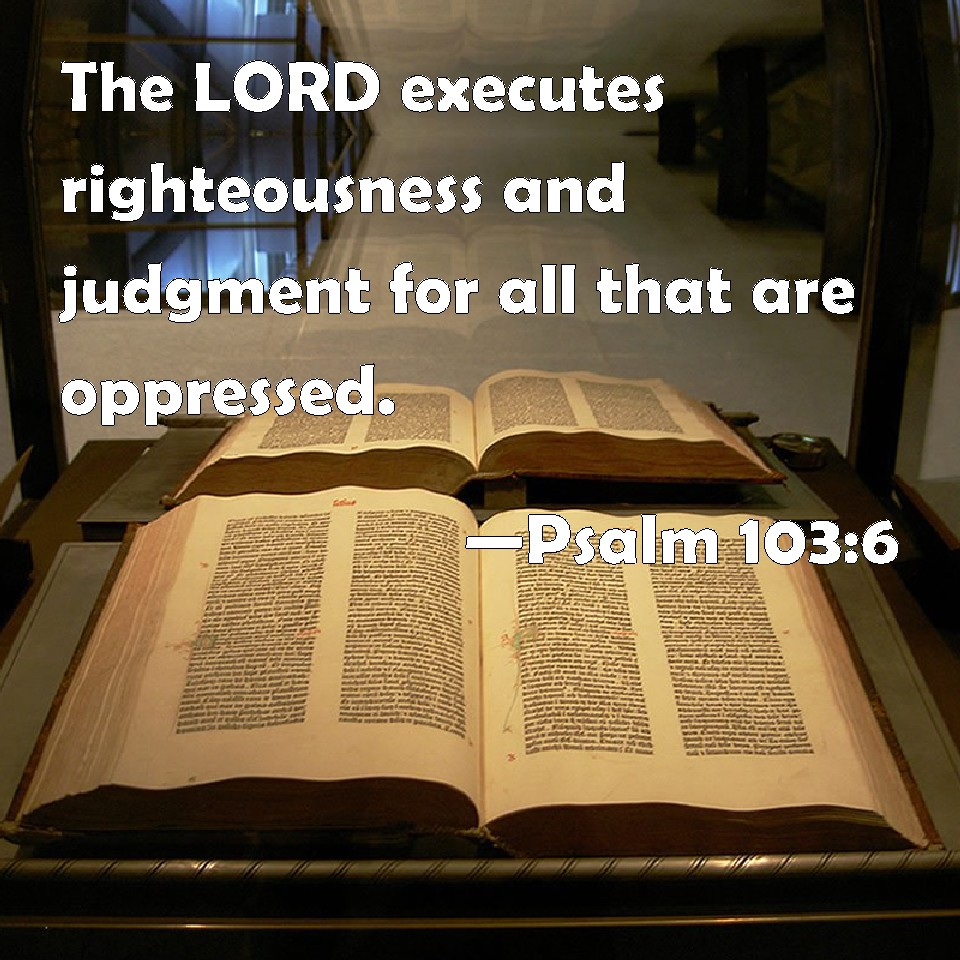 Psalm 103:6 The LORD executes righteousness and judgment for all ...