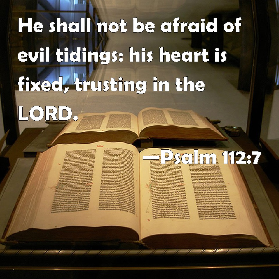 Psalm 112:7 He shall not be afraid of evil tidings: his heart is fixed,  trusting in the LORD.