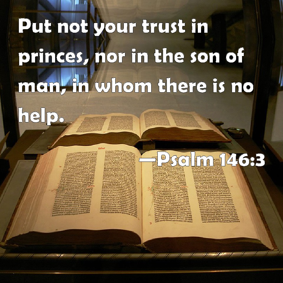 Psalm 146:3 Put not your trust in princes, nor in the son of man ...