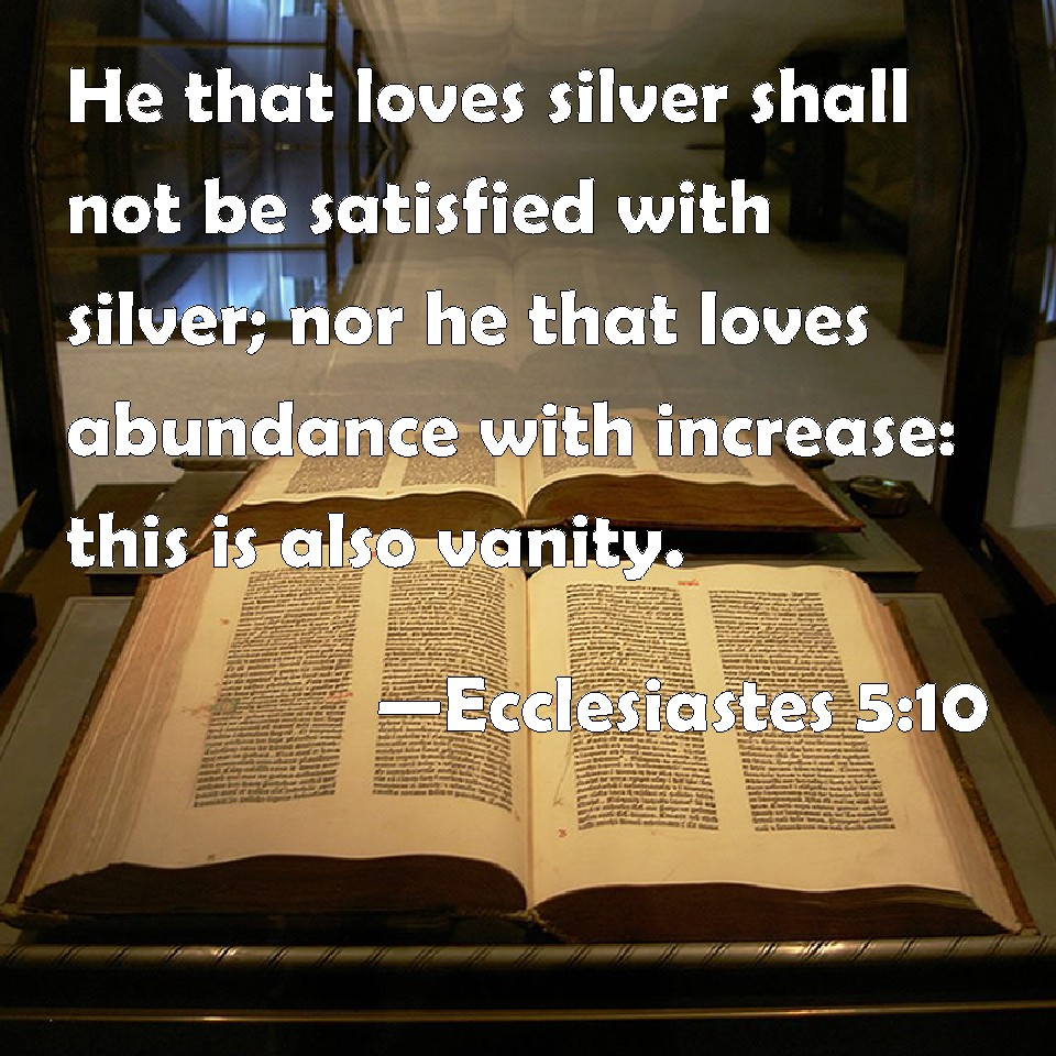 Ecclesiastes 5 10 He That Loves Silver Shall Not Be Satisfied With Silver Nor He That Loves
