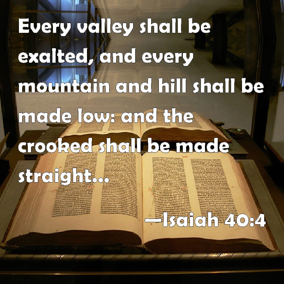 Isaiah 40:4 Every valley shall be exalted, and every