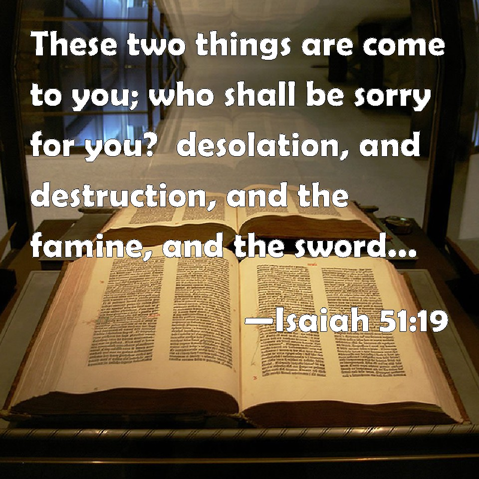 Image result for these two things are come unto thee; who shall be sorry for thee? desolation, and destruction, and the famine and the sword: by whom shall I comfort thee?
