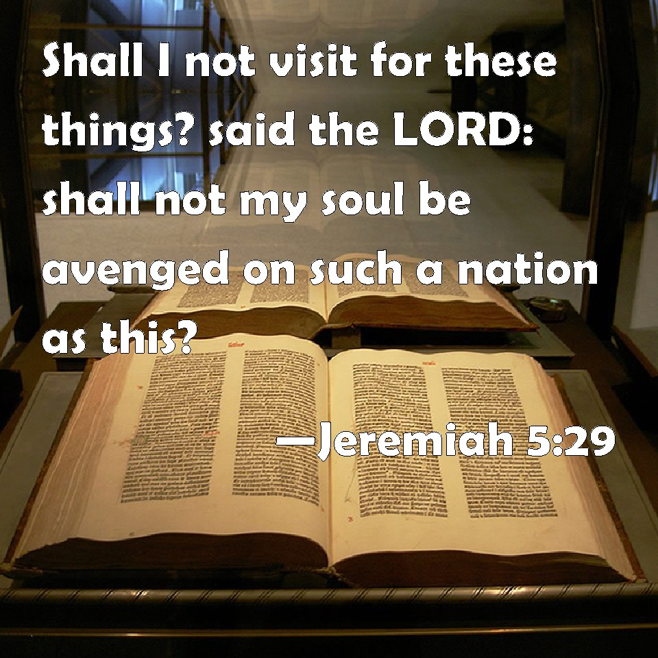 Jeremiah 5:29 Shall I not visit for these things? said the LORD: shall not  my soul be avenged on such a nation as this?