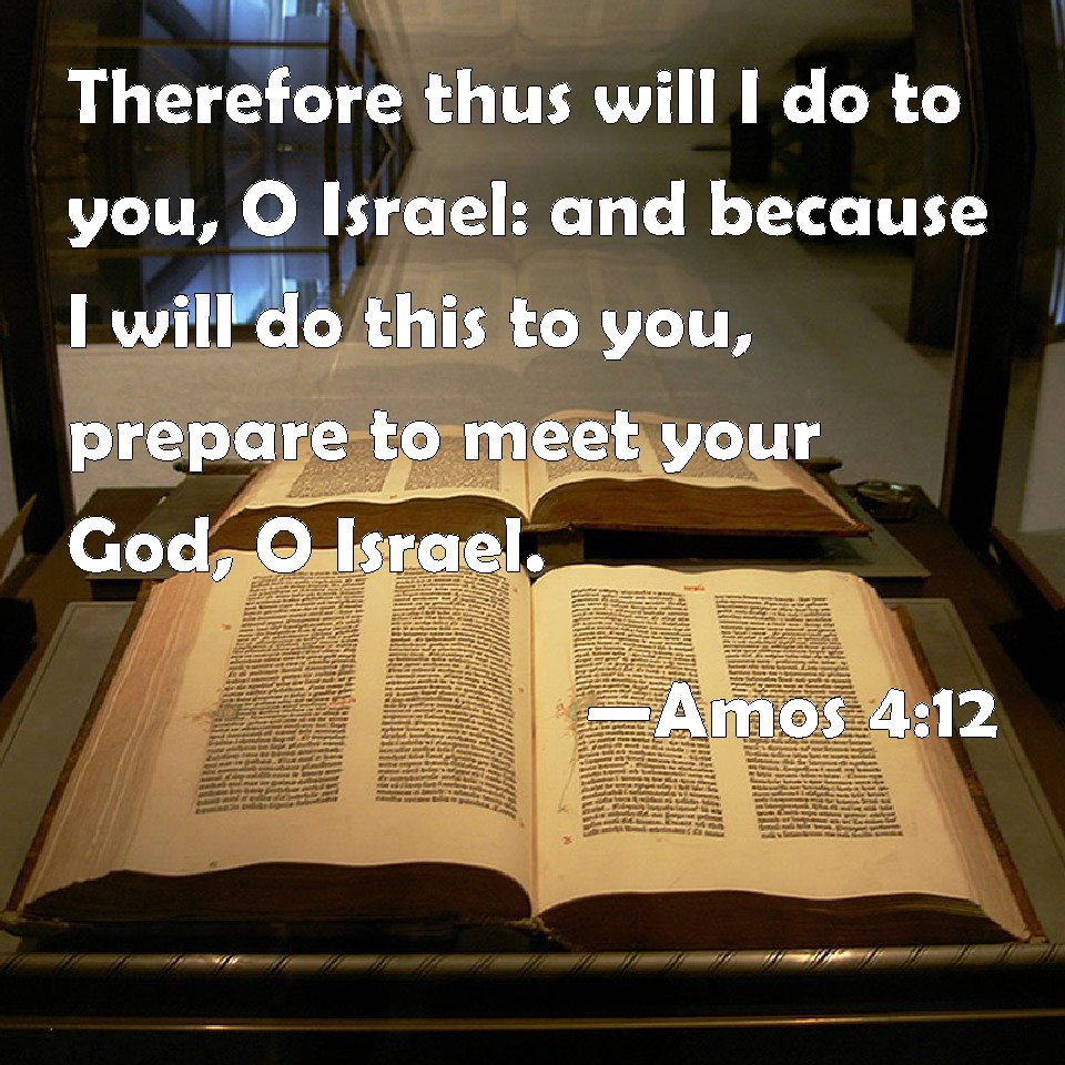 Amos 4:12 Therefore thus will I do to you, O Israel: and because I will do  this to you, prepare to meet your God, O Israel.