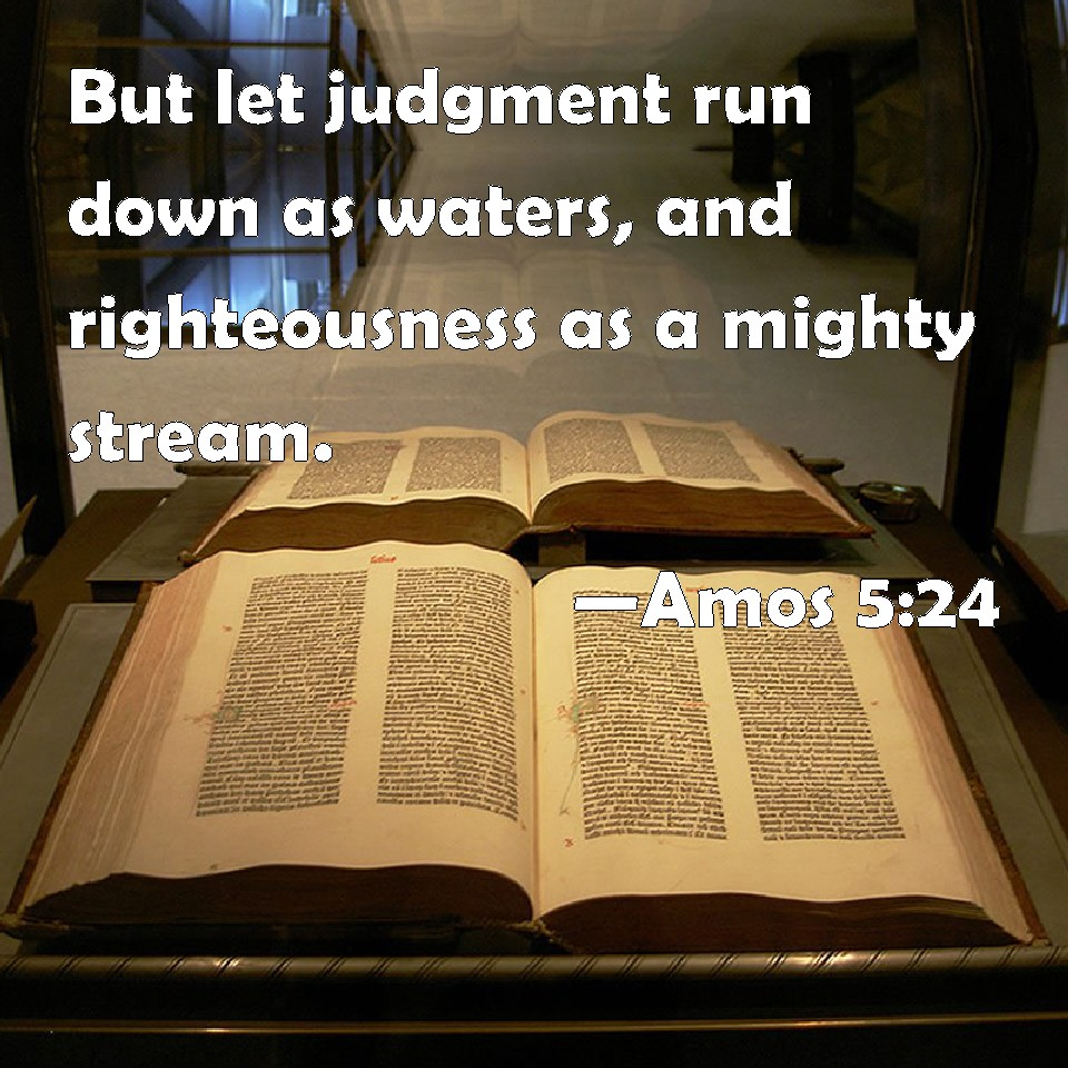 Image result for LETJUSTICE ROLLS DOWN LIKE WATERS AND RIGHTEOUSNESS LIKE A MIGHTY STREAM aMOS 5