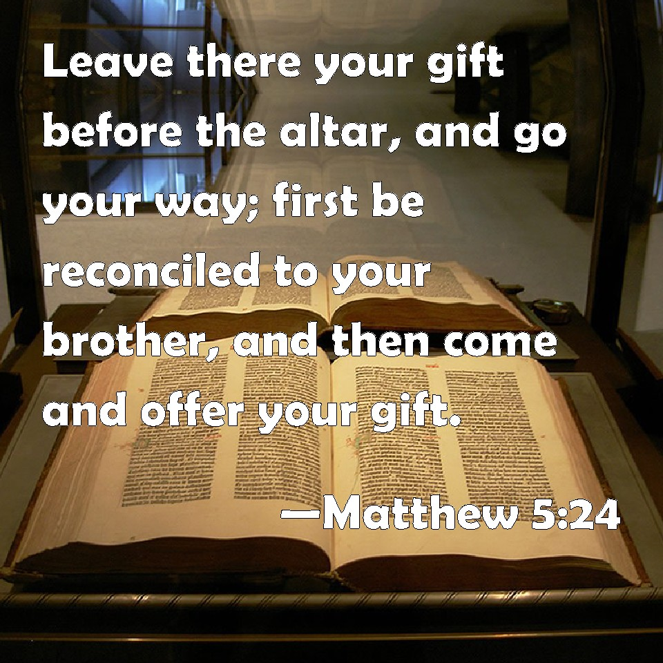 Matthew 5:24 Leave there your gift before the altar, and go your ...