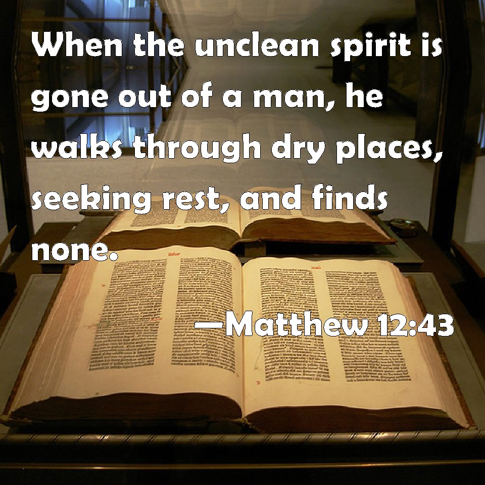 Matthew 12 43 When The Unclean Spirit Is Gone Out Of A Man