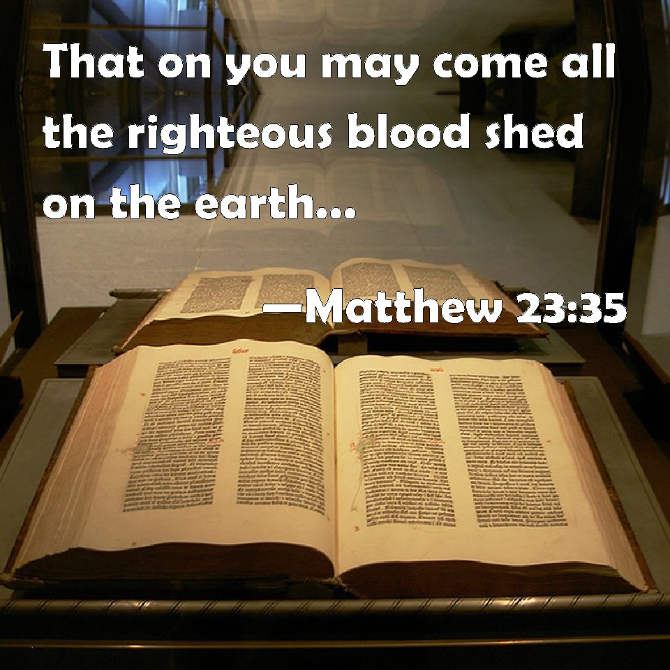Matthew 23:35 That on you may come all the righteous blood shed on the earth, from the blood of righteous Abel to the blood of Zacharias son of Barachias,  whom you slew
