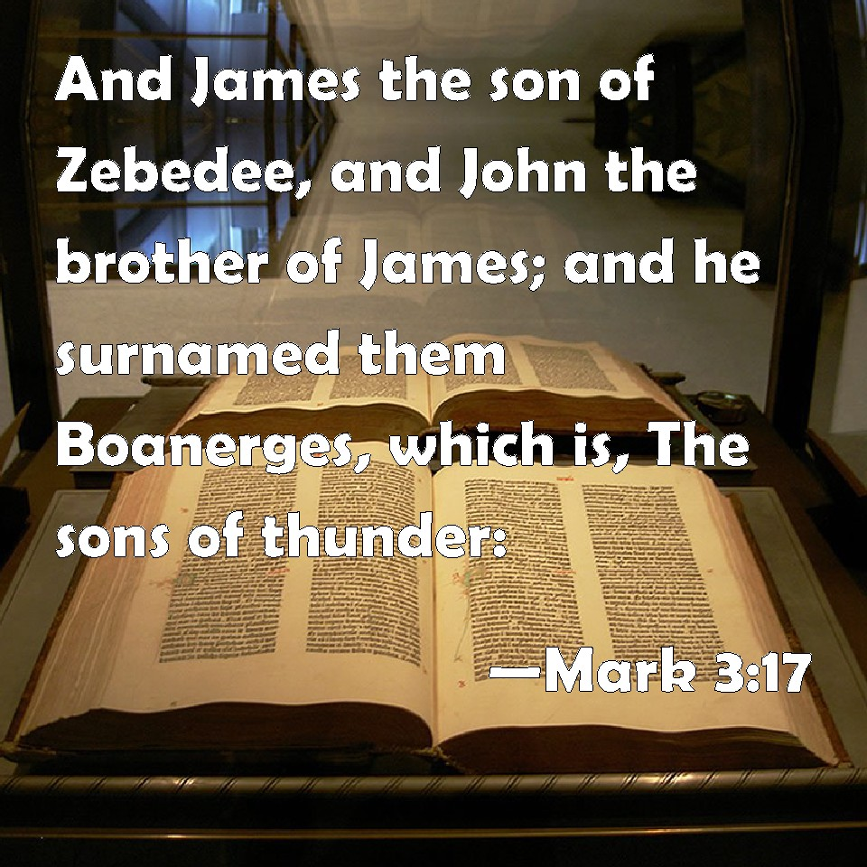 Mark 3:17 And James the son of Zebedee, and John the brother of James; and he surnamed them Boanerges, which is, The sons of thunder: