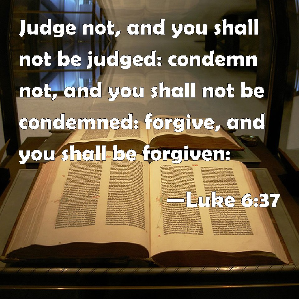 Luke 6:37 Judge not, and you shall not be judged: condemn not, and ...