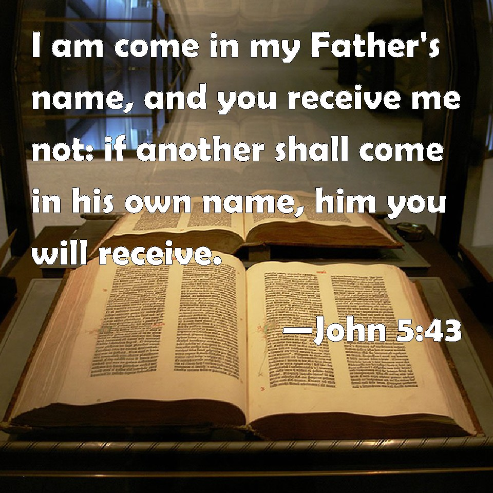 john 5 43 i am come in my father s name and you receive me not if