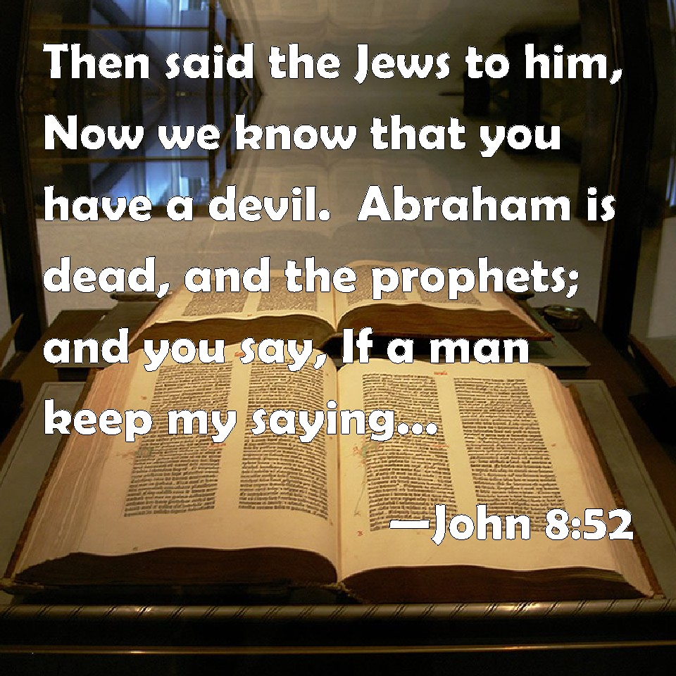John 8:52 Then said the Jews to him, Now we know that you