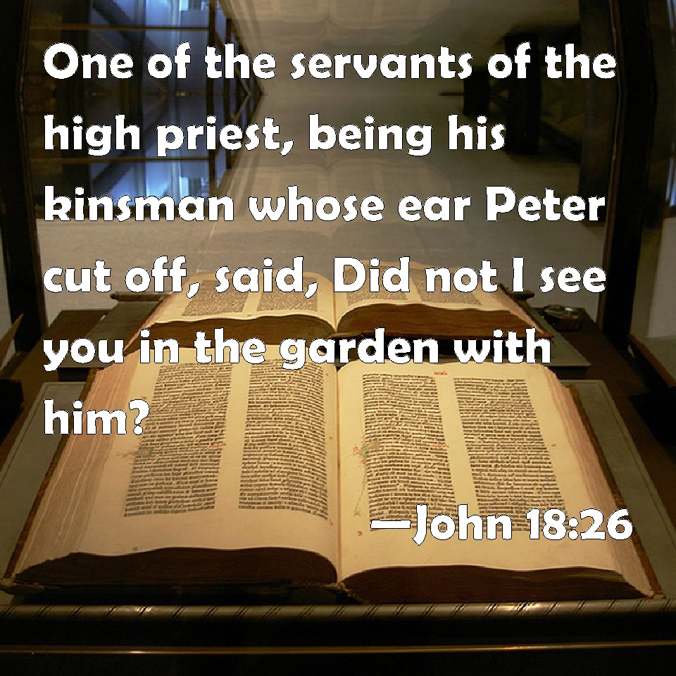 John 18:26 One of the servants of the high priest, being his kinsman ...