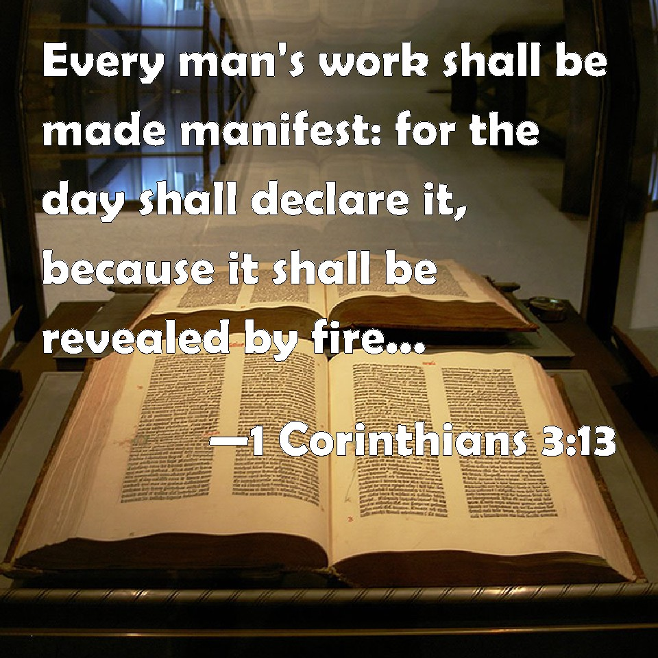 1 Corinthians 3:13 Every man's work shall be made manifest: for the day shall declare it, because it shall be revealed by fire; and the fire shall try every man's work of