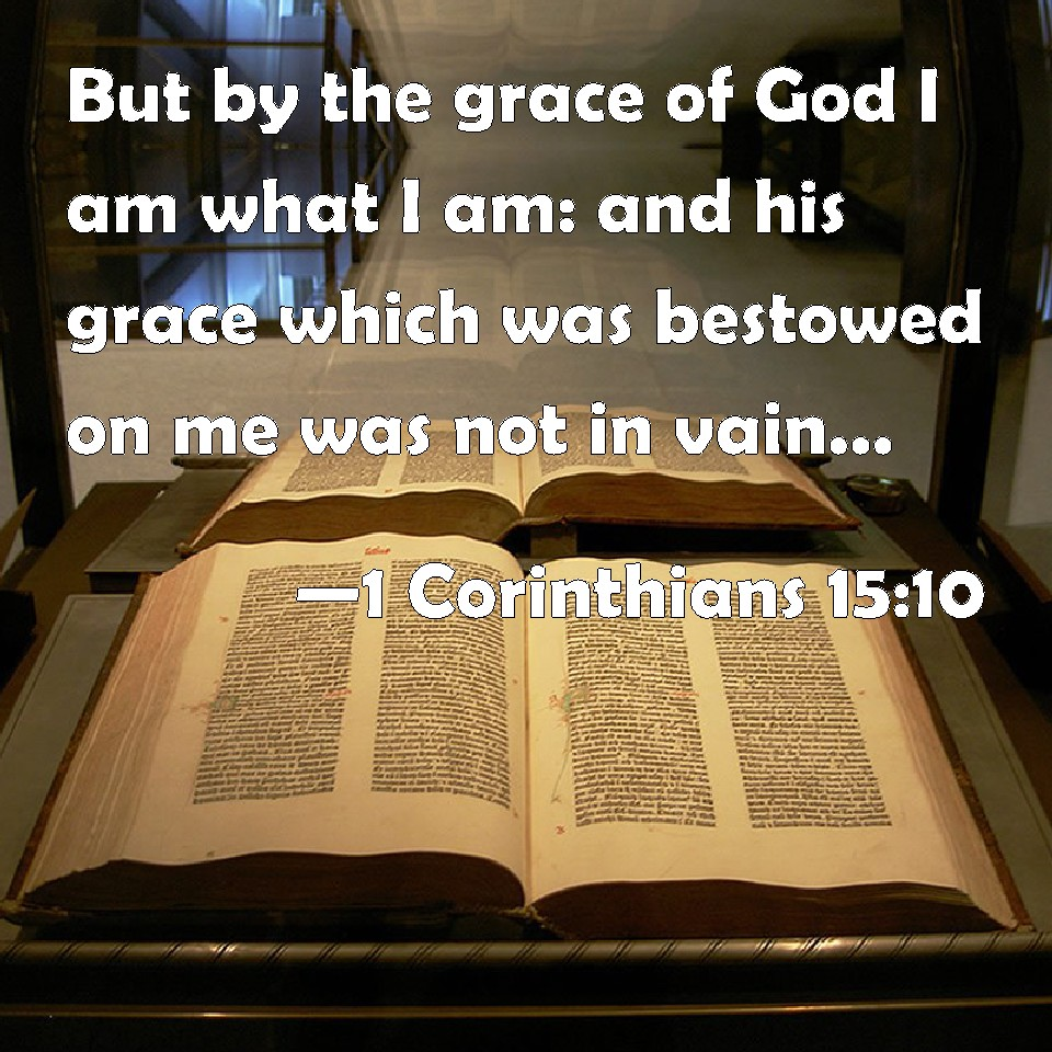 1 Corinthians 15:10 But by the grace of God I am what I am: and ...