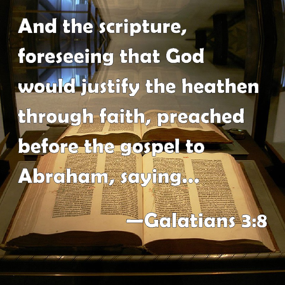 Galatians 3:8 And the scripture, foreseeing that God would justify the heathen through faith, preached before the gospel to Abraham, saying, In you shall all nations be blessed.