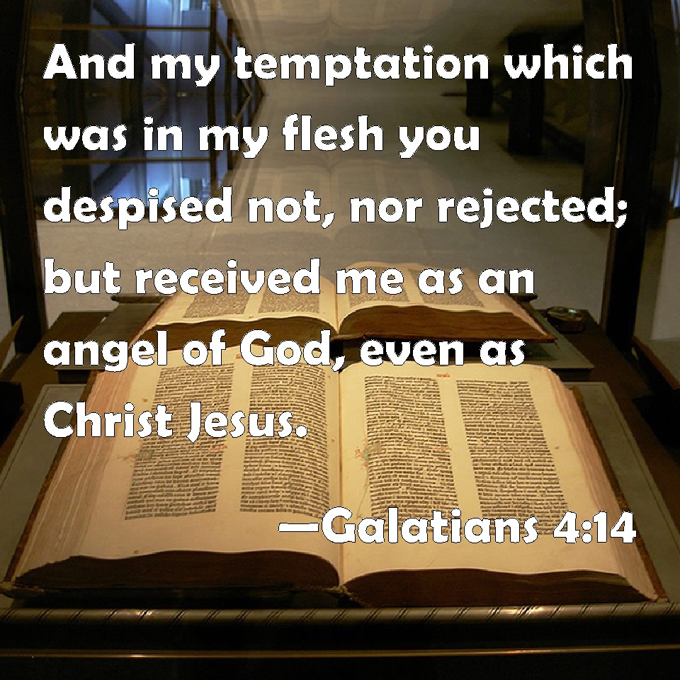 Galatians 4:14 And my temptation which was in my flesh you despised not, nor rejected; but received me as an angel of God, even as Christ Jesus.