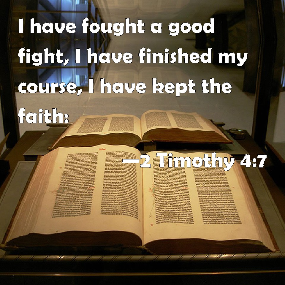 2 Timothy 4:7 I have fought a good fight, I have finished ...