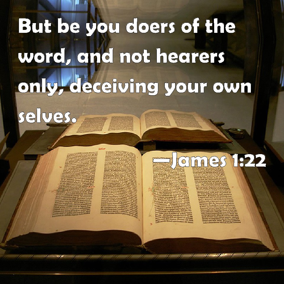 James 1:22 But be you doers of the word, and not hearers only ...